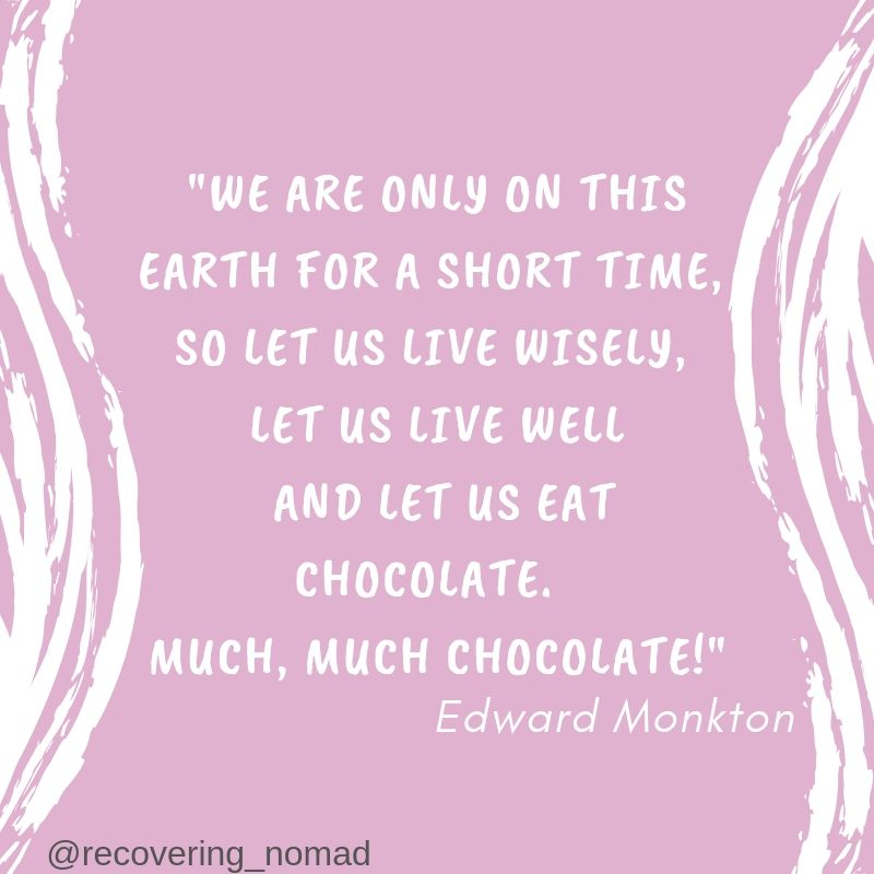 We are only on this earth for a short time, so let us live wisely, let us live well and let us eat chocolate. Much, much Chocolate!